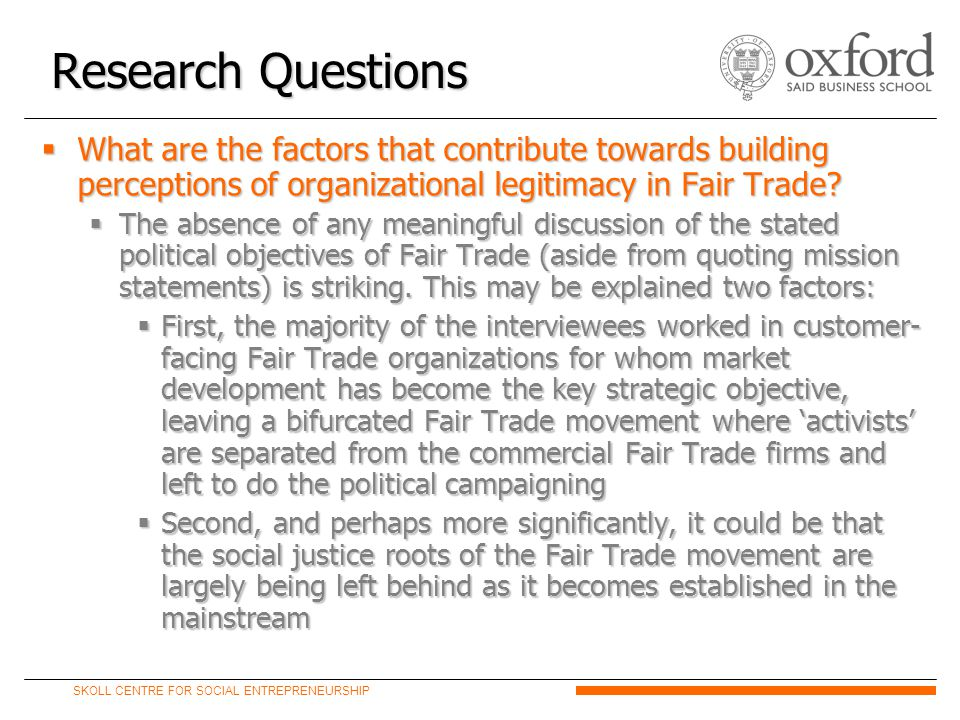 SKOLL CENTRE FOR SOCIAL ENTREPRENEURSHIP  What are the factors that contribute towards building perceptions of organizational legitimacy in Fair Trade.
