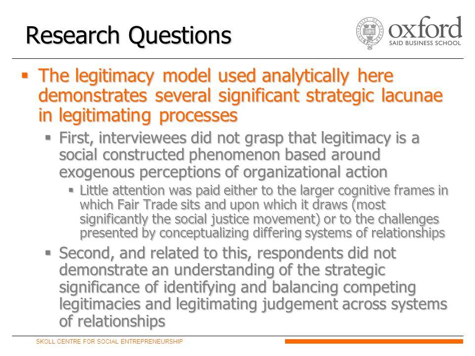 SKOLL CENTRE FOR SOCIAL ENTREPRENEURSHIP  The legitimacy model used analytically here demonstrates several significant strategic lacunae in legitimating processes  First, interviewees did not grasp that legitimacy is a social constructed phenomenon based around exogenous perceptions of organizational action  Little attention was paid either to the larger cognitive frames in which Fair Trade sits and upon which it draws (most significantly the social justice movement) or to the challenges presented by conceptualizing differing systems of relationships  Second, and related to this, respondents did not demonstrate an understanding of the strategic significance of identifying and balancing competing legitimacies and legitimating judgement across systems of relationships Research Questions