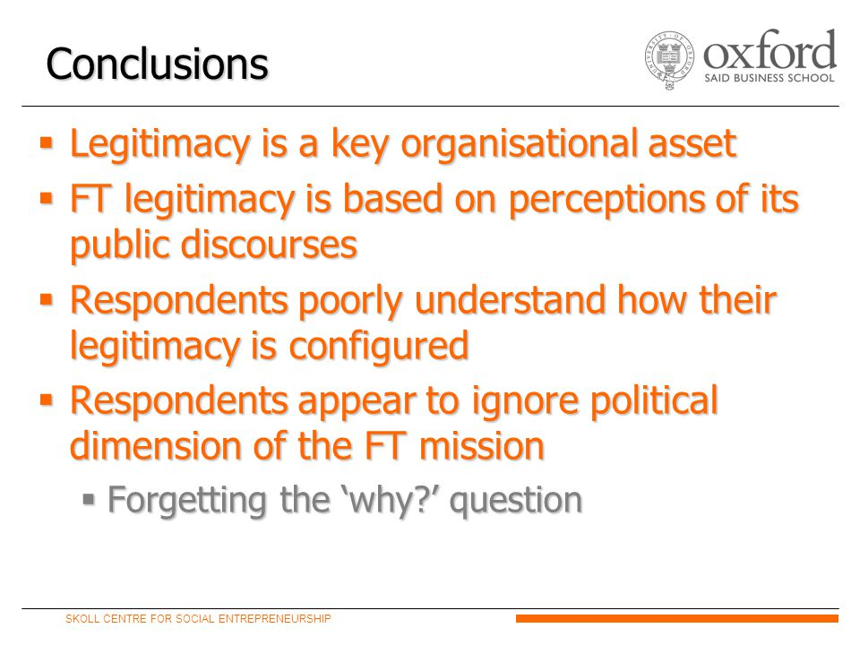 SKOLL CENTRE FOR SOCIAL ENTREPRENEURSHIP  Legitimacy is a key organisational asset  FT legitimacy is based on perceptions of its public discourses  Respondents poorly understand how their legitimacy is configured  Respondents appear to ignore political dimension of the FT mission  Forgetting the 'why ' question Conclusions