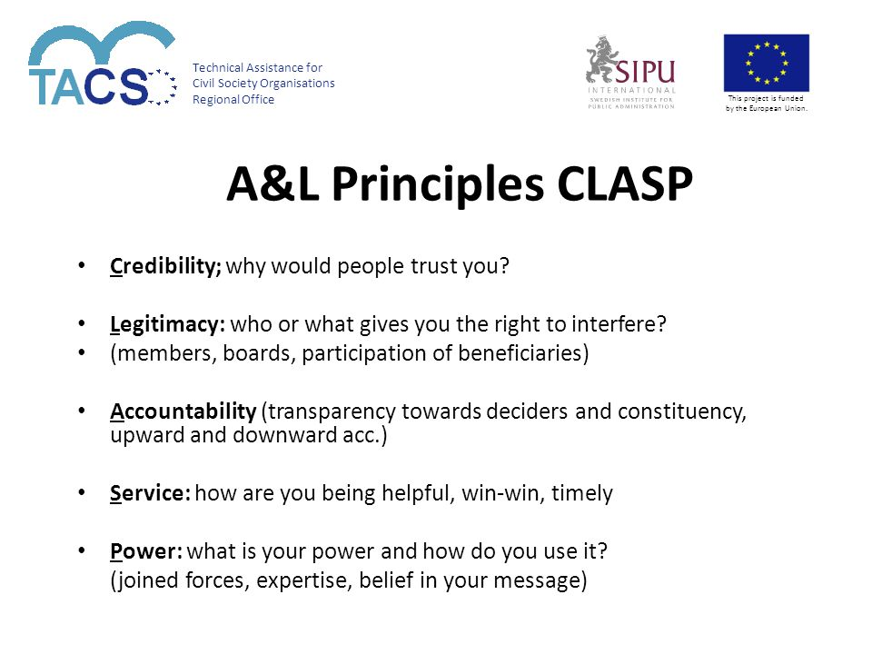 Technical Assistance for Civil Society Organisations Regional Office This project is funded by the European Union. A&L Principles CLASP Credibility; w