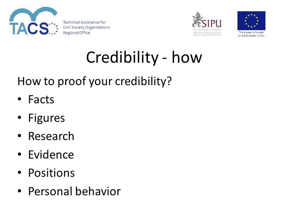 Technical Assistance for Civil Society Organisations Regional Office This project is funded by the European Union. Credibility - how How to proof your