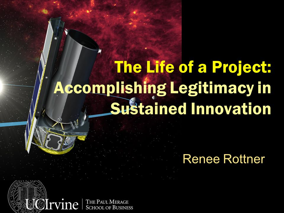 The Life of a Project: Accomplishing Legitimacy in Sustained Innovation Renee Rottner