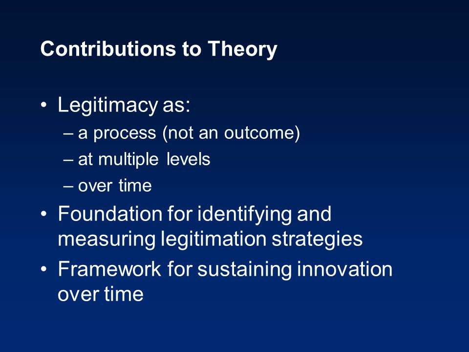 Contributions to Theory Legitimacy as: –a process (not an outcome) –at multiple levels –over time Foundation for identifying and measuring legitimatio