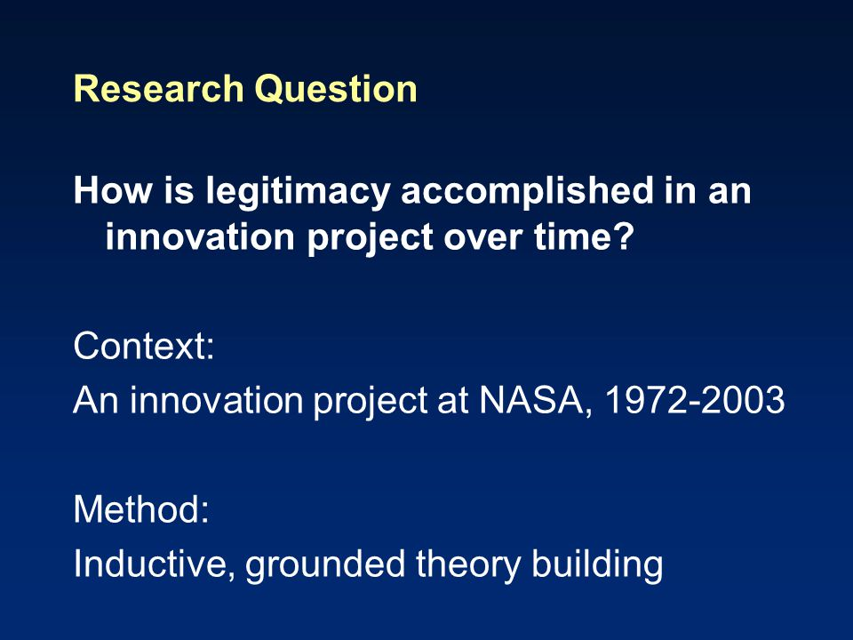 Research Question How is legitimacy accomplished in an innovation project over time? Context: An innovation project at NASA, 1972-2003 Method: Inducti