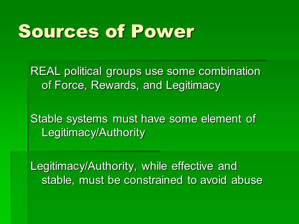 Sources of Power REAL political groups use some combination of Force, Rewards, and Legitimacy Stable systems must have some element of Legitimacy/Authority Legitimacy/Authority, while effective and stable, must be constrained to avoid abuse