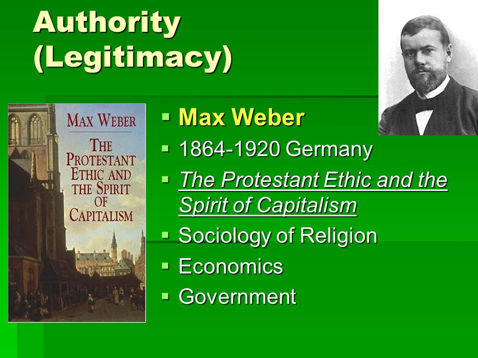 Authority (Legitimacy)  Max Weber  1864-1920 Germany  The Protestant Ethic and the Spirit of Capitalism  Sociology of Religion  Economics  Government