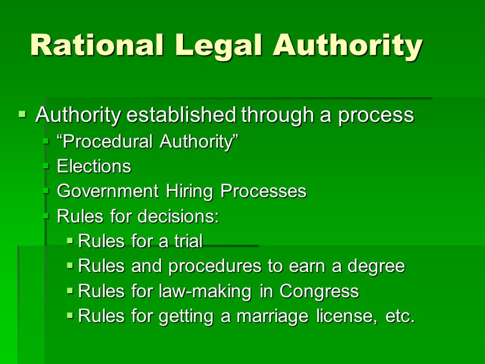 Rational Legal Authority  Authority established through a process  Procedural Authority  Elections  Government Hiring Processes  Rules for decisions:  Rules for a trial  Rules and procedures to earn a degree  Rules for law-making in Congress  Rules for getting a marriage license, etc.