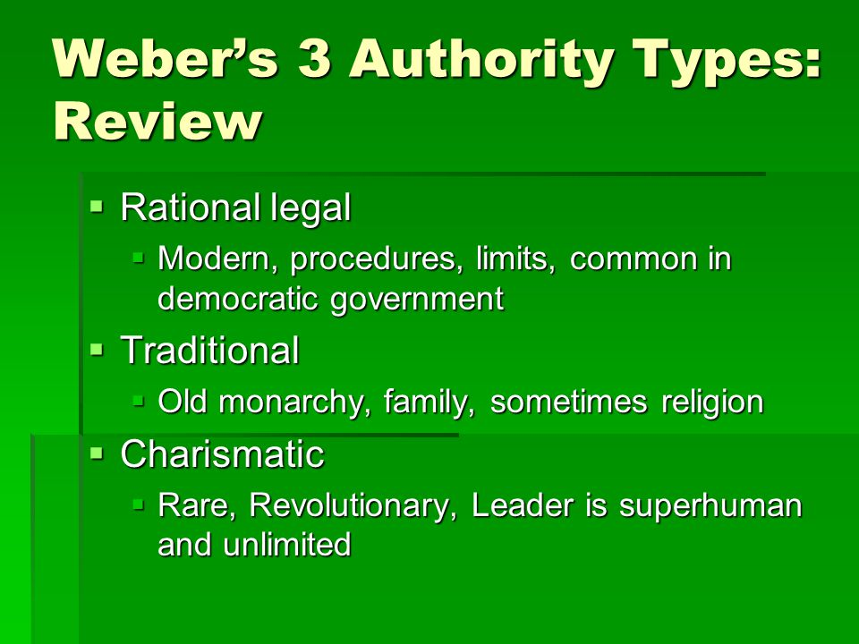 Weber's 3 Authority Types: Review  Rational legal  Modern, procedures, limits, common in democratic government  Traditional  Old monarchy, family, sometimes religion  Charismatic  Rare, Revolutionary, Leader is superhuman and unlimited