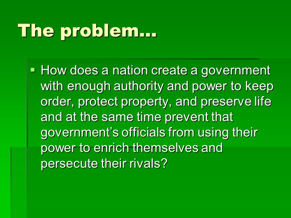 The problem…  How does a nation create a government with enough authority and power to keep order, protect property, and preserve life and at the same time prevent that government's officials from using their power to enrich themselves and persecute their rivals?