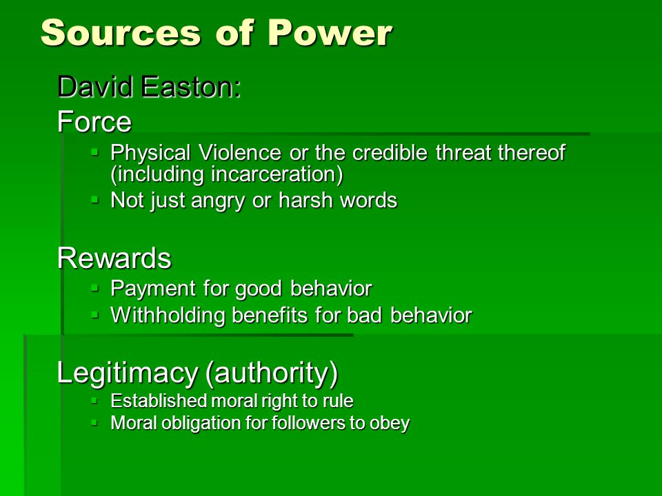 Sources of Power David Easton: Force  Physical Violence or the credible threat thereof (including incarceration)  Not just angry or harsh words Rewards  Payment for good behavior  Withholding benefits for bad behavior Legitimacy (authority)  Established moral right to rule  Moral obligation for followers to obey