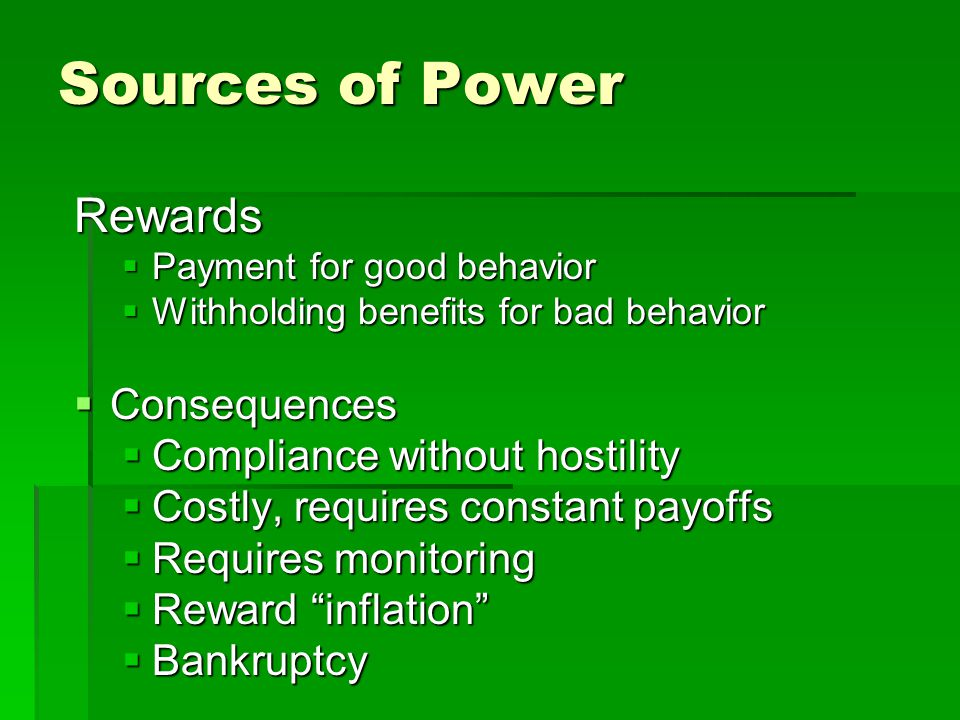 Sources of Power Rewards  Payment for good behavior  Withholding benefits for bad behavior  Consequences  Compliance without hostility  Costly, requires constant payoffs  Requires monitoring  Reward inflation  Bankruptcy
