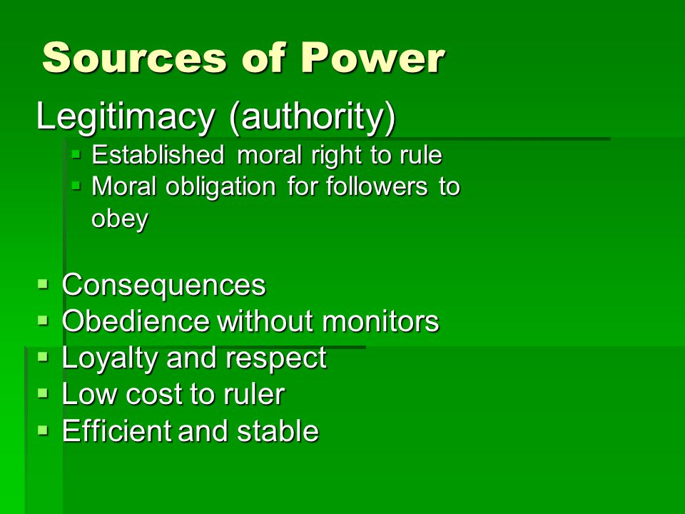 Sources of Power Legitimacy (authority) Consequences Continued Abuse of power Followers become victims Corruption All these can undermine legitimacy in time
