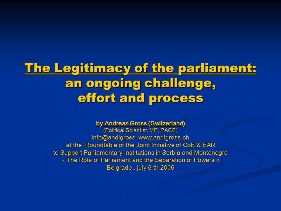 The Legitimacy of the parliament: an ongoing challenge, effort and process by Andreas Gross (Switzerland) (Political Scientist, MP, PACE) info@andigro