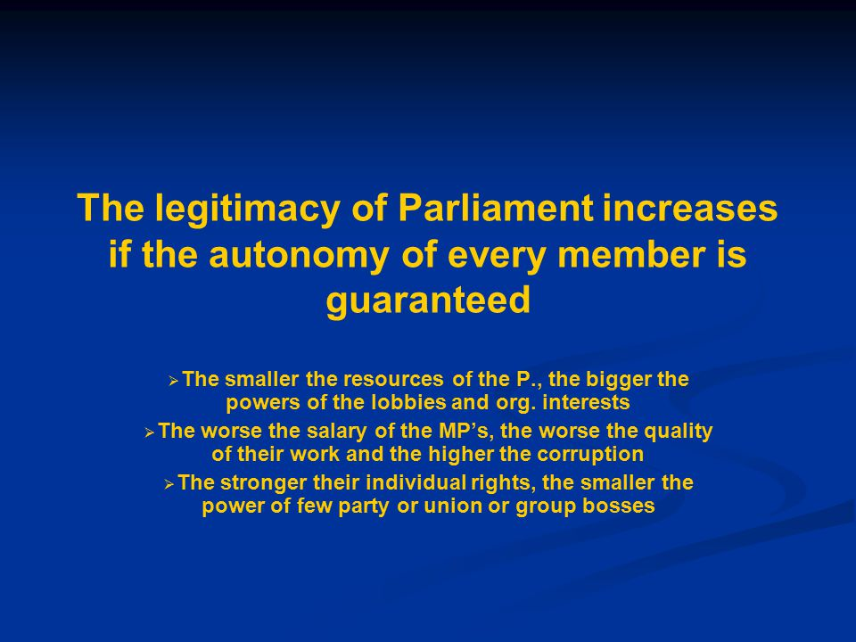 The legitimacy of Parliament increases if the autonomy of every member is guaranteed   The smaller the resources of the P., the bigger the powers of the lobbies and org.