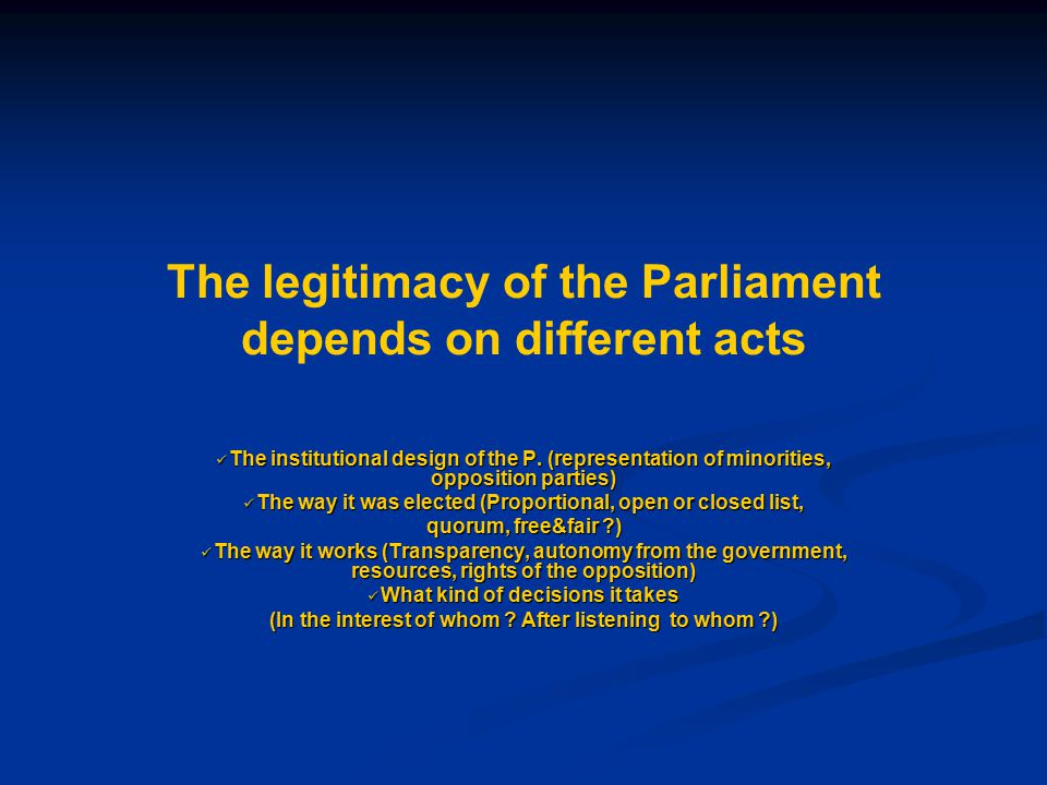 The legitimacy of the Parliament depends on different acts The institutional design of the P. (representation of minorities, opposition parties) The i