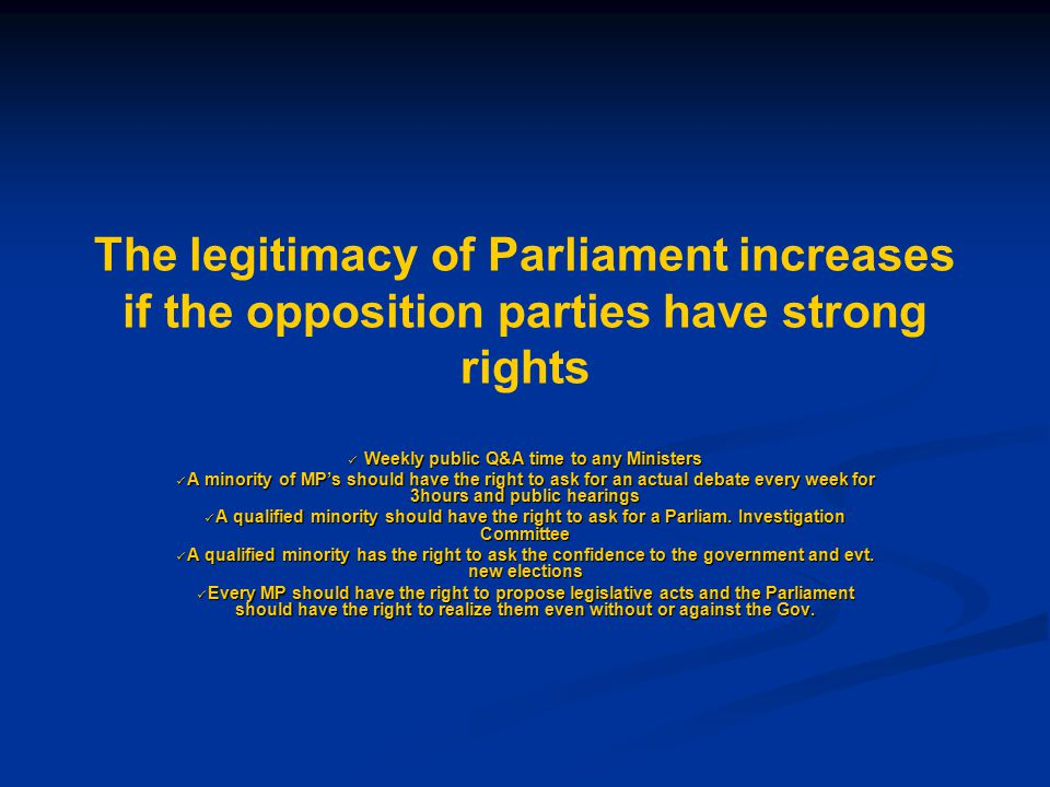 The legitimacy of Parliament increases if the opposition parties have strong rights Weekly public Q&A time to any Ministers Weekly public Q&A time to any Ministers A minority of MP's should have the right to ask for an actual debate every week for 3hours and public hearings A minority of MP's should have the right to ask for an actual debate every week for 3hours and public hearings A qualified minority should have the right to ask for a Parliam.