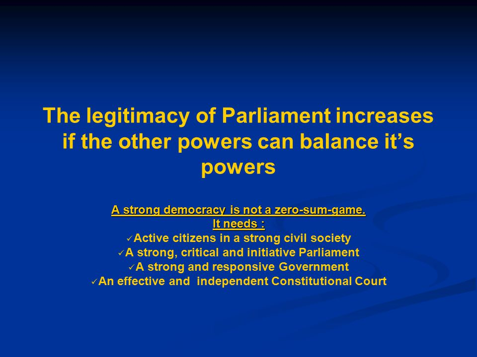 The legitimacy of Parliament increases if the other powers can balance it's powers A strong democracy is not a zero-sum-game.