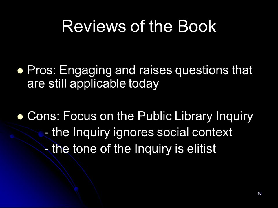 10 Reviews of the Book Pros: Engaging and raises questions that are still applicable today Cons: Focus on the Public Library Inquiry - the Inquiry ignores social context - the tone of the Inquiry is elitist