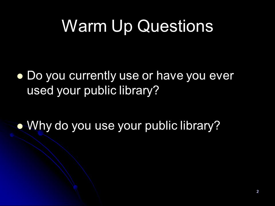 2 Warm Up Questions Do you currently use or have you ever used your public library.