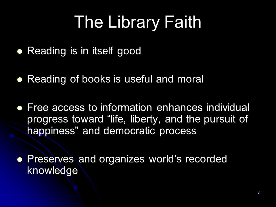8 The Library Faith Reading is in itself good Reading of books is useful and moral Free access to information enhances individual progress toward life, liberty, and the pursuit of happiness and democratic process Preserves and organizes world's recorded knowledge