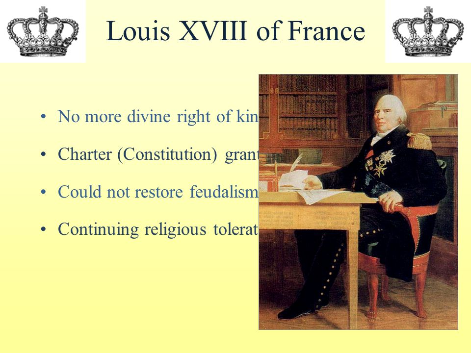 Louis XVIII of France No more divine right of kings Charter (Constitution) granted in 1814 Could not restore feudalism and serfdom Continuing religious toleration guaranteed