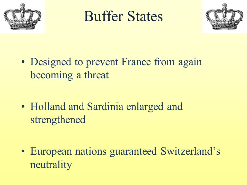 Buffer States Designed to prevent France from again becoming a threat Holland and Sardinia enlarged and strengthened European nations guaranteed Switzerland's neutrality