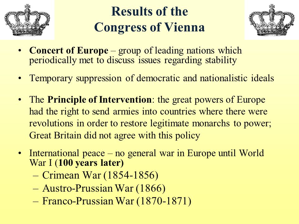 Results of the Congress of Vienna Concert of Europe – group of leading nations which periodically met to discuss issues regarding stability Temporary suppression of democratic and nationalistic ideals The Principle of Intervention: the great powers of Europe had the right to send armies into countries where there were revolutions in order to restore legitimate monarchs to power; Great Britain did not agree with this policy International peace – no general war in Europe until World War I (100 years later) –Crimean War (1854-1856) –Austro-Prussian War (1866) –Franco-Prussian War (1870-1871)