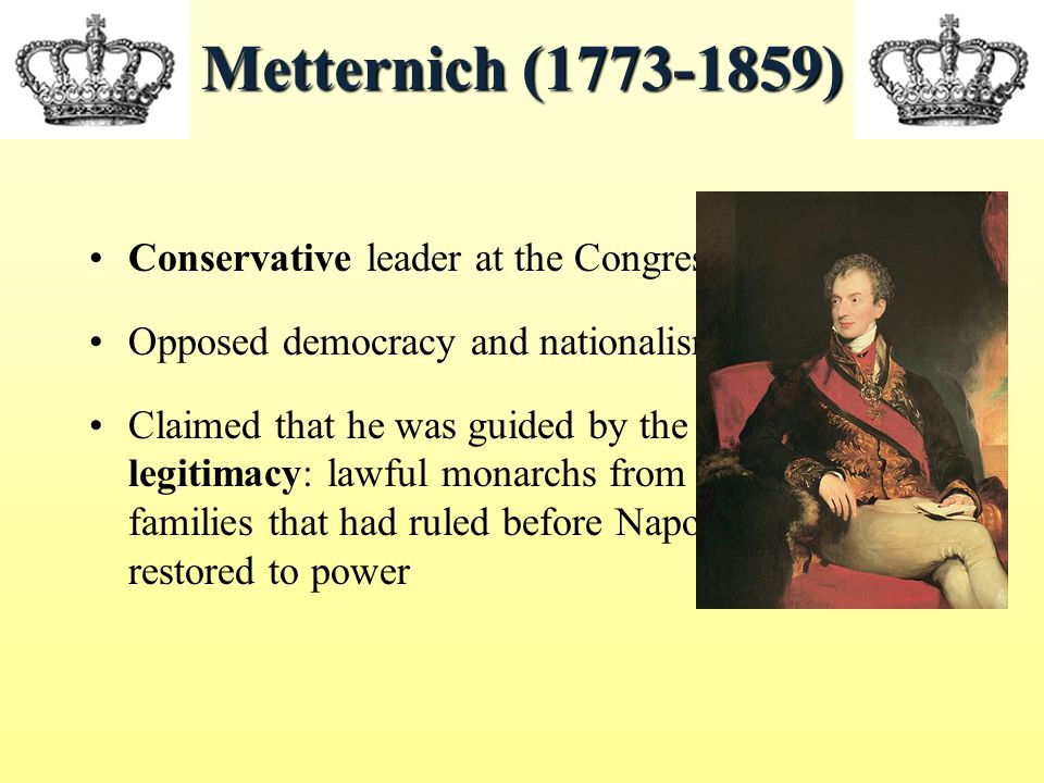 Metternich (1773-1859) Conservative leader at the Congress Opposed democracy and nationalism Claimed that he was guided by the principle of legitimacy: lawful monarchs from the royal families that had ruled before Napoleon would be restored to power