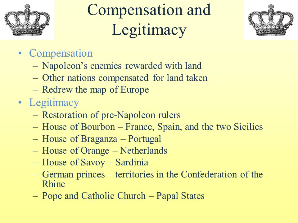 Compensation and Legitimacy Compensation –Napoleon's enemies rewarded with land –Other nations compensated for land taken –Redrew the map of Europe Legitimacy –Restoration of pre-Napoleon rulers –House of Bourbon – France, Spain, and the two Sicilies –House of Braganza – Portugal –House of Orange – Netherlands –House of Savoy – Sardinia –German princes – territories in the Confederation of the Rhine –Pope and Catholic Church – Papal States
