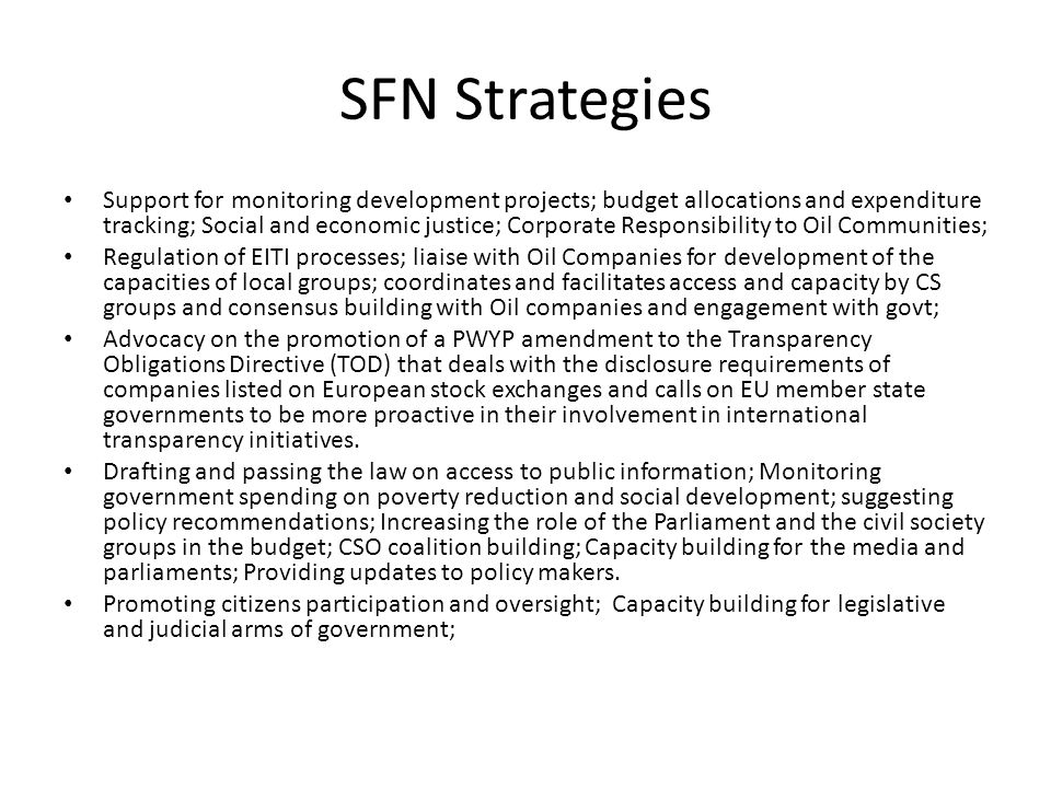 SFN Strategies Support for monitoring development projects; budget allocations and expenditure tracking; Social and economic justice; Corporate Responsibility to Oil Communities; Regulation of EITI processes; liaise with Oil Companies for development of the capacities of local groups; coordinates and facilitates access and capacity by CS groups and consensus building with Oil companies and engagement with govt; Advocacy on the promotion of a PWYP amendment to the Transparency Obligations Directive (TOD) that deals with the disclosure requirements of companies listed on European stock exchanges and calls on EU member state governments to be more proactive in their involvement in international transparency initiatives.