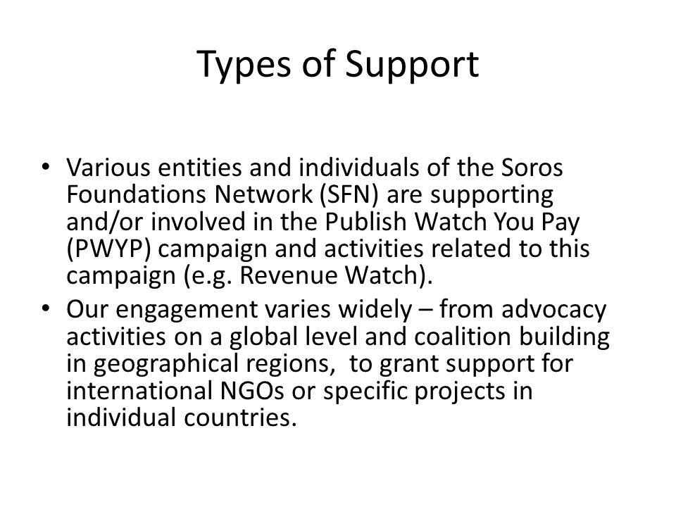 Types of Support Various entities and individuals of the Soros Foundations Network (SFN) are supporting and/or involved in the Publish Watch You Pay (PWYP) campaign and activities related to this campaign (e.g.