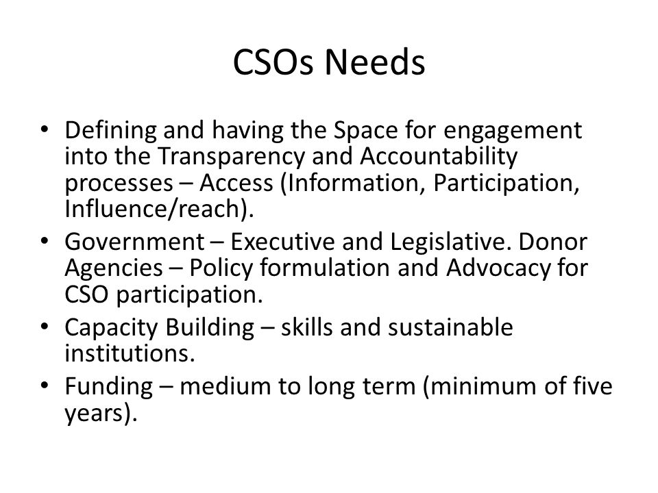 CSOs Needs Defining and having the Space for engagement into the Transparency and Accountability processes – Access (Information, Participation, Influence/reach).