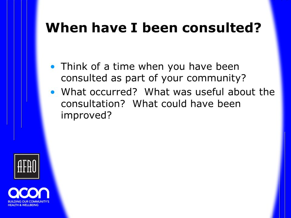 When have I been consulted. Think of a time when you have been consulted as part of your community.