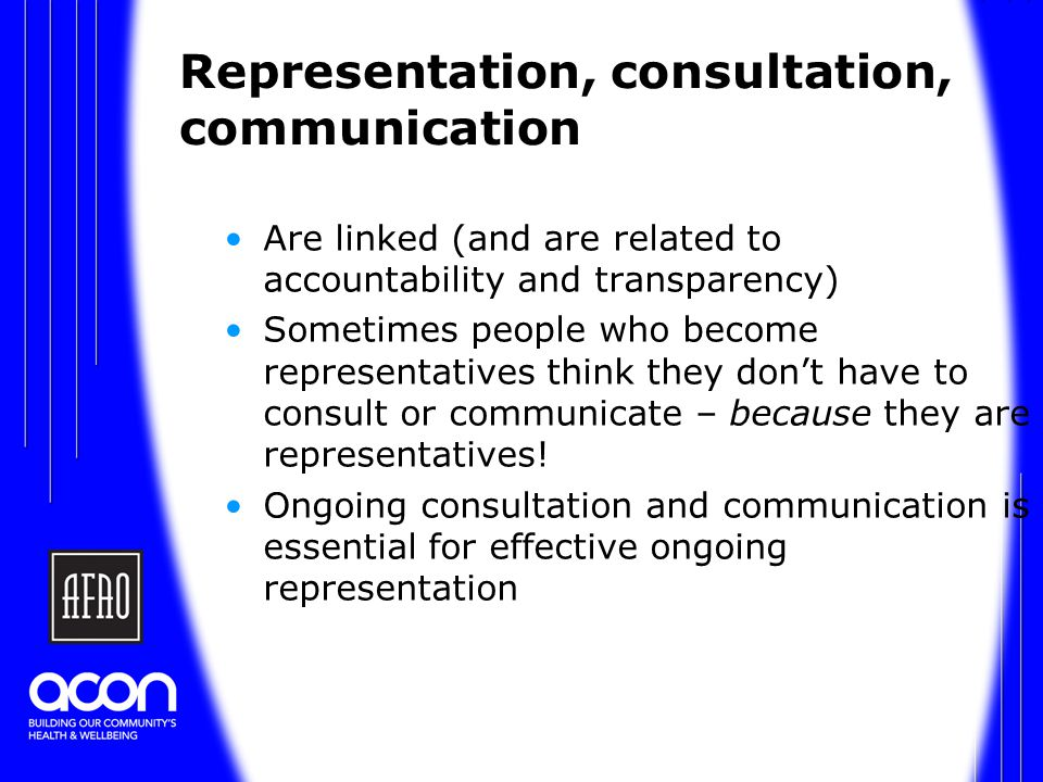 Representation, consultation, communication Are linked (and are related to accountability and transparency) Sometimes people who become representatives think they don't have to consult or communicate – because they are representatives.