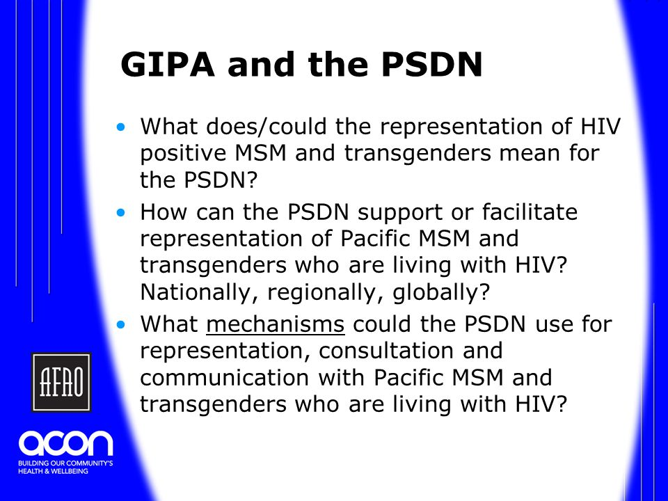 GIPA and the PSDN What does/could the representation of HIV positive MSM and transgenders mean for the PSDN.