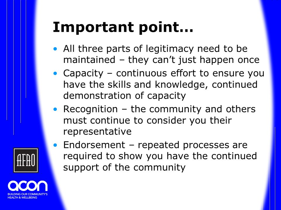 Important point… All three parts of legitimacy need to be maintained – they can't just happen once Capacity – continuous effort to ensure you have the skills and knowledge, continued demonstration of capacity Recognition – the community and others must continue to consider you their representative Endorsement – repeated processes are required to show you have the continued support of the community