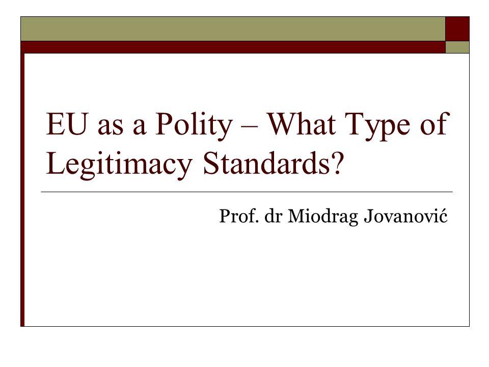 EU as a Polity – What Type of Legitimacy Standards? Prof. dr Miodrag Jovanović
