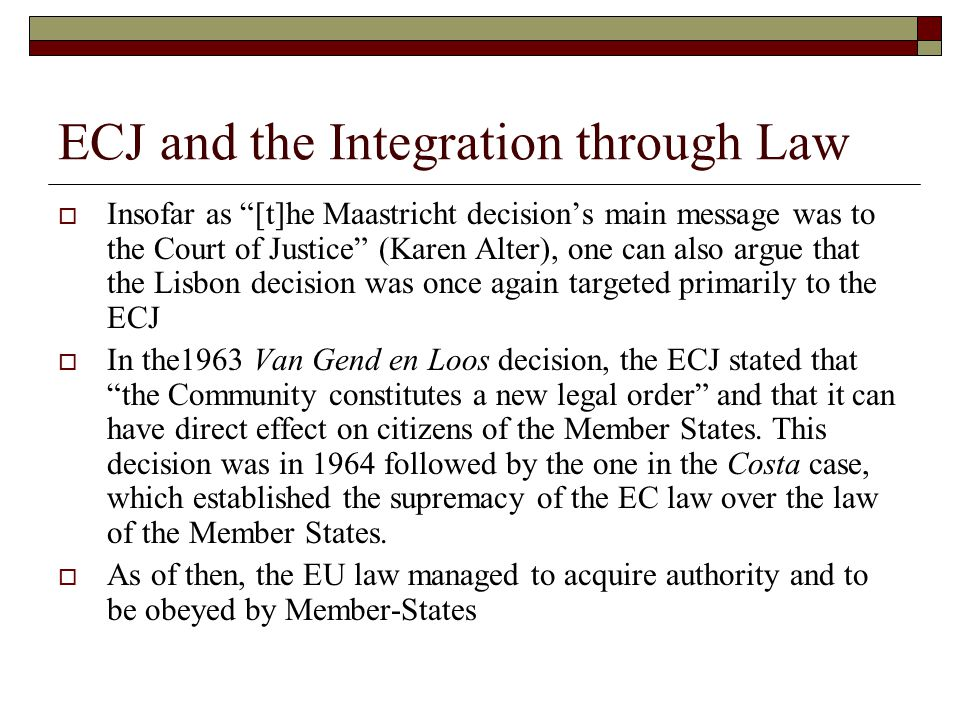 ECJ and the Integration through Law  Insofar as [t]he Maastricht decision's main message was to the Court of Justice (Karen Alter), one can also argue that the Lisbon decision was once again targeted primarily to the ECJ  In the1963 Van Gend en Loos decision, the ECJ stated that the Community constitutes a new legal order and that it can have direct effect on citizens of the Member States.