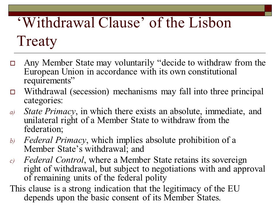 'Withdrawal Clause' of the Lisbon Treaty  Any Member State may voluntarily decide to withdraw from the European Union in accordance with its own constitutional requirements  Withdrawal (secession) mechanisms may fall into three principal categories: a) State Primacy, in which there exists an absolute, immediate, and unilateral right of a Member State to withdraw from the federation; b) Federal Primacy, which implies absolute prohibition of a Member State's withdrawal; and c) Federal Control, where a Member State retains its sovereign right of withdrawal, but subject to negotiations with and approval of remaining units of the federal polity This clause is a strong indication that the legitimacy of the EU depends upon the basic consent of its Member States.