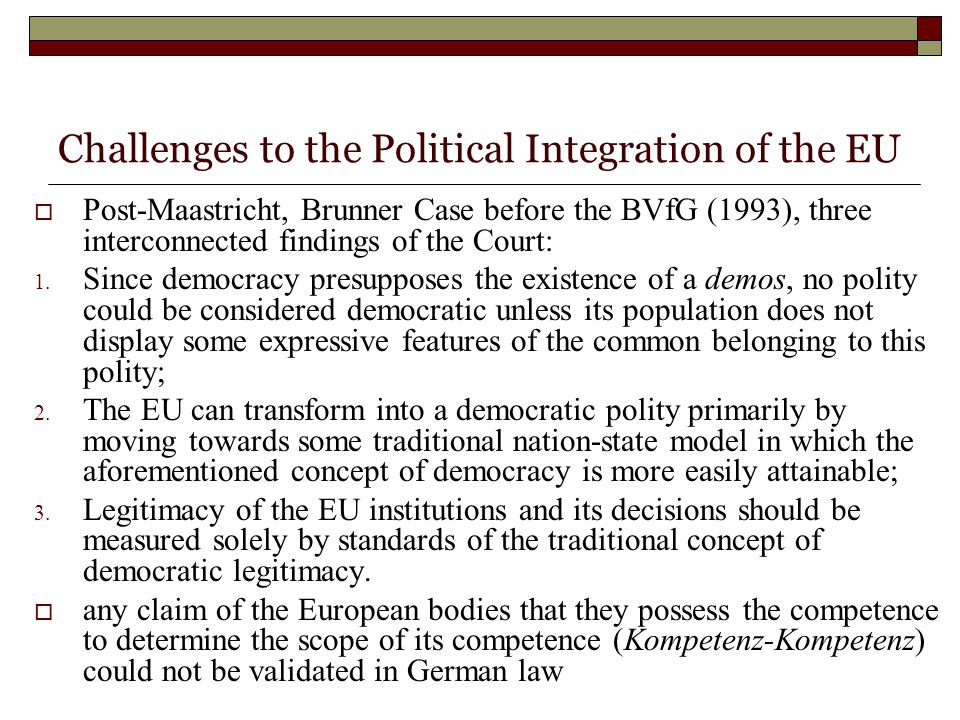 Challenges to the Political Integration of the EU  Post-Maastricht, Brunner Case before the BVfG (1993), three interconnected findings of the Court: 1.