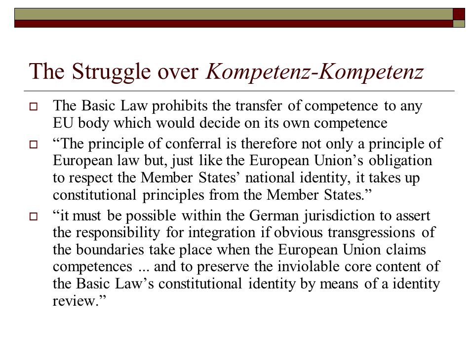 The Struggle over Kompetenz-Kompetenz  The Basic Law prohibits the transfer of competence to any EU body which would decide on its own competence  The principle of conferral is therefore not only a principle of European law but, just like the European Union's obligation to respect the Member States' national identity, it takes up constitutional principles from the Member States.  it must be possible within the German jurisdiction to assert the responsibility for integration if obvious transgressions of the boundaries take place when the European Union claims competences...