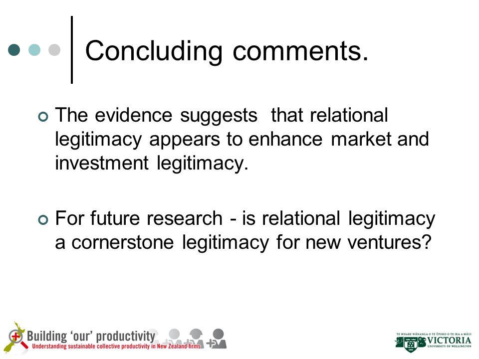 Concluding comments. The evidence suggests that relational legitimacy appears to enhance market and investment legitimacy. For future research - is re