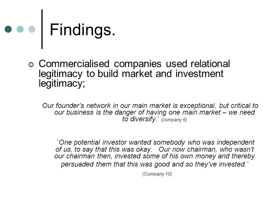 Findings. Commercialised companies used relational legitimacy to build market and investment legitimacy; Our founder's network in our main market is e