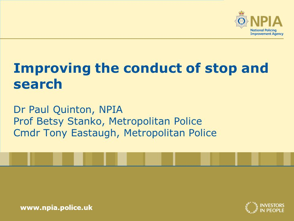 www.npia.police.uk Improving the conduct of stop and search Dr Paul Quinton, NPIA Prof Betsy Stanko, Metropolitan Police Cmdr Tony Eastaugh, Metropolitan Police