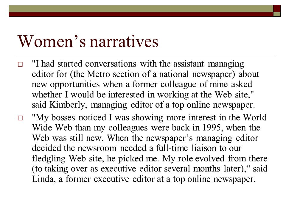 Women's narratives  I had started conversations with the assistant managing editor for (the Metro section of a national newspaper) about new opportunities when a former colleague of mine asked whether I would be interested in working at the Web site, said Kimberly, managing editor of a top online newspaper.