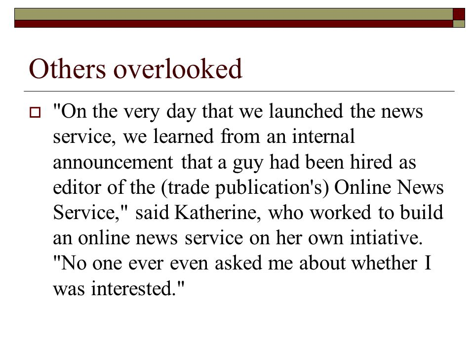 Others overlooked  On the very day that we launched the news service, we learned from an internal announcement that a guy had been hired as editor of the (trade publication s) Online News Service, said Katherine, who worked to build an online news service on her own intiative.