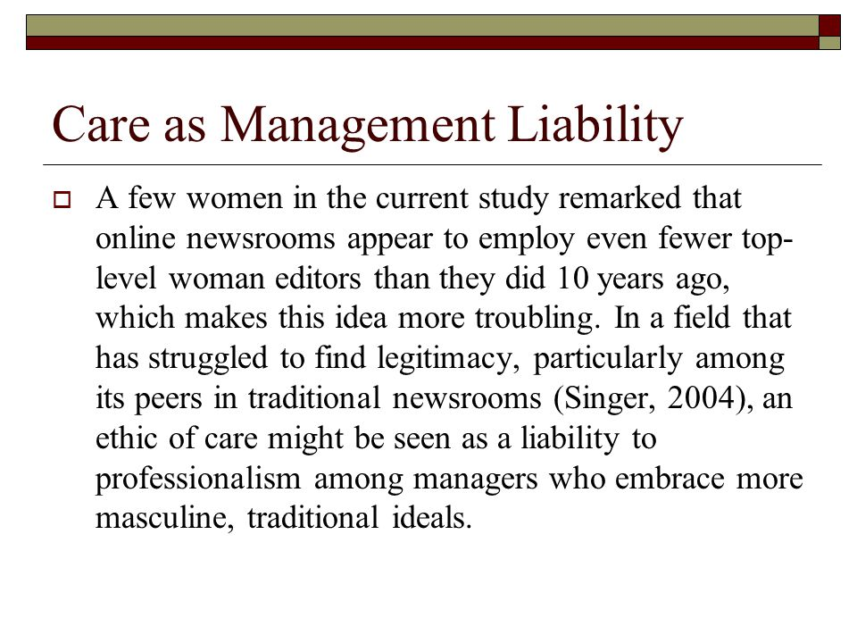 Care as Management Liability  A few women in the current study remarked that online newsrooms appear to employ even fewer top- level woman editors than they did 10 years ago, which makes this idea more troubling.