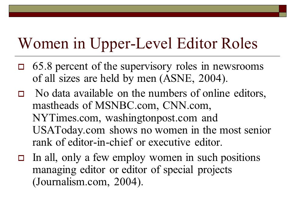Women in Upper-Level Editor Roles  65.8 percent of the supervisory roles in newsrooms of all sizes are held by men (ASNE, 2004).