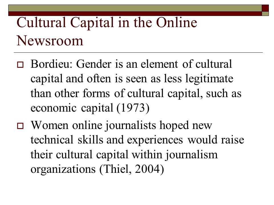 Cultural Capital in the Online Newsroom  Bordieu: Gender is an element of cultural capital and often is seen as less legitimate than other forms of cultural capital, such as economic capital (1973)  Women online journalists hoped new technical skills and experiences would raise their cultural capital within journalism organizations (Thiel, 2004)
