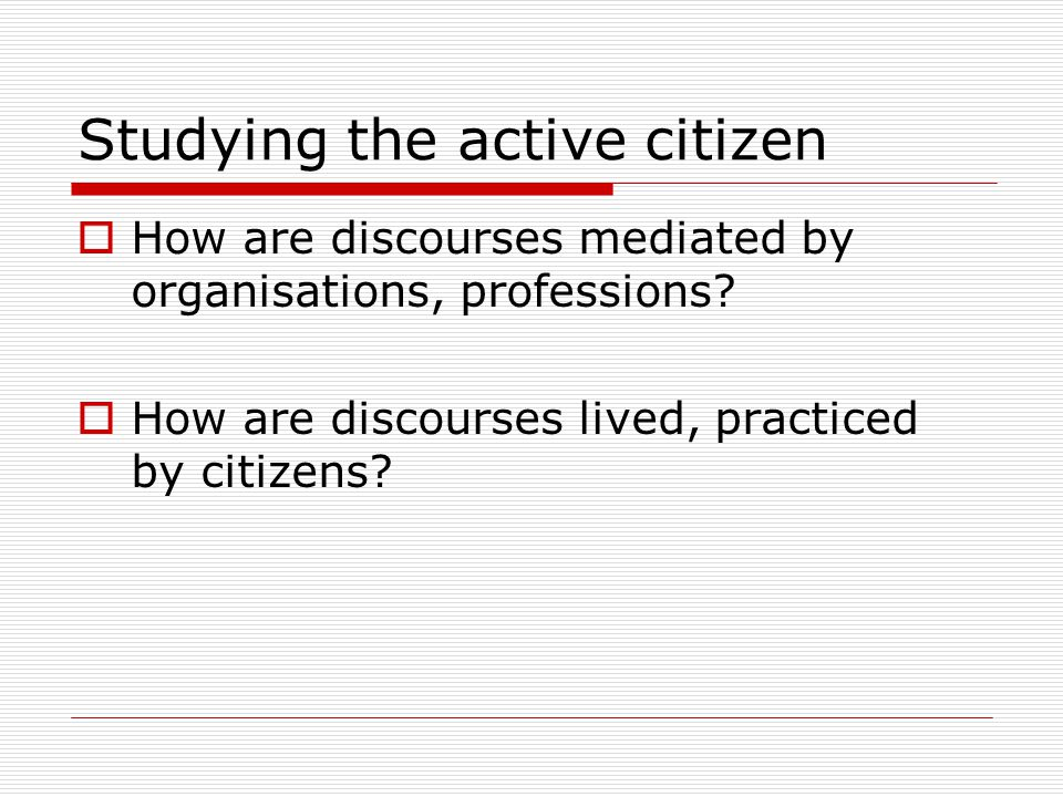 Studying the active citizen  How are discourses mediated by organisations, professions.